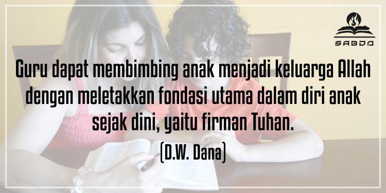 Guru dapat membimbing aak menjadi keluarga Allah dengan meletakkan fondasi utama dalam diri anak sejak dini, yaitu firman Tuhan. (D.W. Dana)