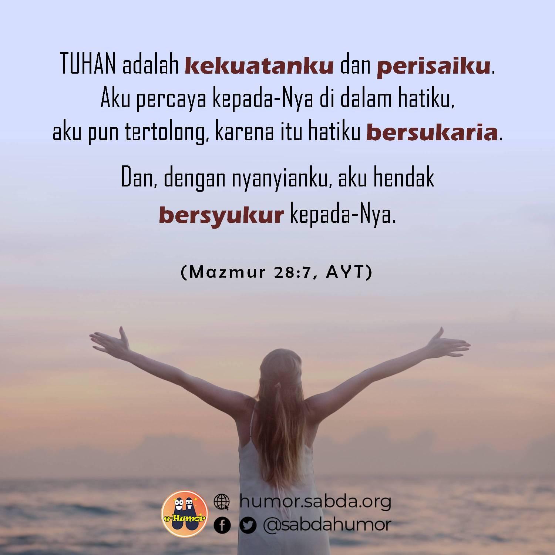 TUHAN adalah kekuatanku dan perisaiku. Aku percaya kepada-Nya di dalam hatiku, aku pun tertolong, karena itu hatiku bersukaria. Dan, dengan nyanyianku, aku hendak bersyukur kepada-Nya. (<a target='_blank' href='http://alkitab.mobi/?Mazmur+28:7'>Mazmur 28:7</a>)