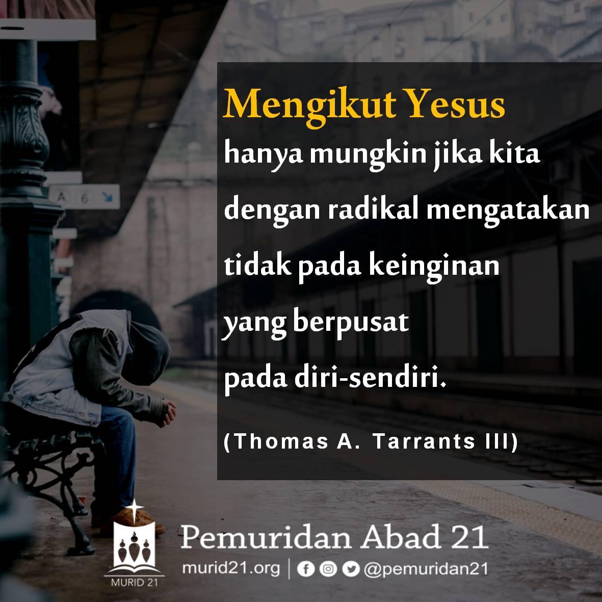 Mengikut Yesus hanya mungkin jika kita dengan radikal mengatakan tidak pada keinginan yang berpusat pada diri-sendiri. (Thomas A. Tarrants III)